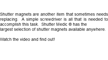 Replace Shutter Broken Magnets Shutter magnets are another item that sometimes needs replacing. A simple screwdriver is all that is needed to accomplish this task. Shutter Medic ® has the largest selection of shutter magnets available anywhere. Watch the video and find out!